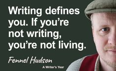 Writing defines you. If you're not writing, you're not living. Fennel Hudson quote from A Writer's Year.