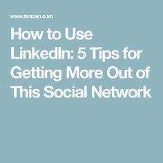 How to Use LinkedIn: 5 Tips for Getting More Out of This Social Network