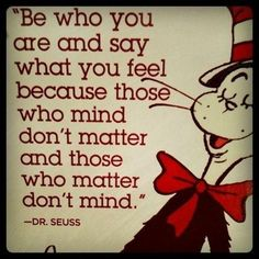 """Be who you are and say what you feel because those who mind don't matter, and those who matter don't mind."" Dr. Seuss #quote"