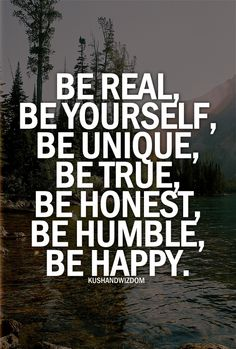Be real, be yourself, be unique, be true, be honest, be humble, be happy.
