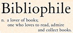 Bibliophile (n.) a lover of books; one who loves to read, admire and collect books.