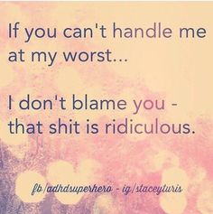 If you can't handle me at my worst ... I don't blame you - that shit is ridiculous. .. ;)