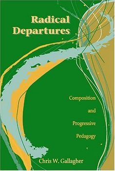 Radical Departures: Composition and Progressive Pedagogy ...