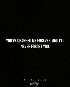 """You've changed me forever. And I'll never forget you."" ―Kiera Cass"