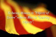 Reducing Women to Objects of Desire Reduces Men to Desiring Objects.