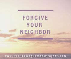 Don't fight with difficult neighbors. Try forgiving them instead (it's a much better use of your time). Read more at The Healing Letters Project blog:  http://thehealinglettersproject.com/blog/2015/05/12/dont-fight-with-difficult-neighbors-forgive-them #forgive