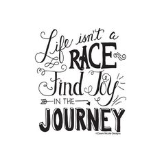 Life's not a race find joy in the journey.