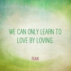 Learn to love by loving - Rumi quote Rumi Love Quotes, Wisdom Quotes, Quotes To Live By, Life Quotes, Kahlil Gibran, Carl Jung, Motivational Quotes, Inspirational Quotes, Learn To Love