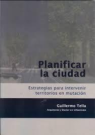 Planificar la ciudad : estrategias para intervenir territorios en mutación / Guillermo Tella, http://encore.fama.us.es/iii/encore/record/C__Rb2655475?lang=spi