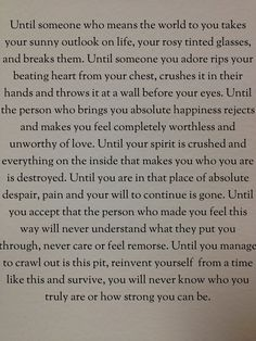 """Until: ... second half of quote: """"Until you are in that place of absolute despair, pain and your will to continue is gone. Until you accept that the person who made you feel this way will never understand what they put you through, never care or feel remorse. Until you manage to crawl out is this pit, reinvent yourself  from a time like this and survive, you will never know who you truly are or how strong you can be."""" - Strength. Healing. Determination. Surviving."""