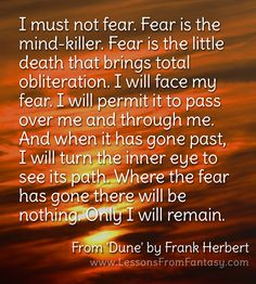 """""""I must not fear. Fear is the mind-killer. Fear is the little death that brings total obliteration. I will face my fear. I will permit it to pass over me and through me. And when it has gone past, I will turn the inner eye to see its path. Where the fear has gone there will be nothing. Only I will remain."""" (From 'Dune' by Frank Herbert) 