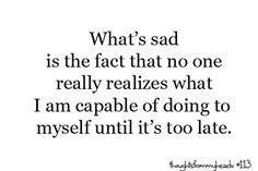 what's sad is the fact that no one really realizes what i am capable of doing to myself until it's too late