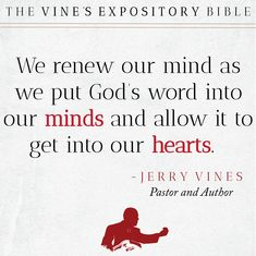We renew our mind as we put God's word into our minds and allow it to get into our hearts. - Jerry Vines