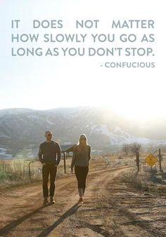 It does not matter how slowly you go as long as you don't stop.