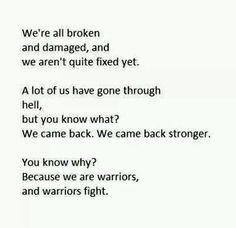 We're all Broken And damage, and We aren't quite fixed yet. A lot of us have gone through hell, But you know what? We came back. We came back stronger. You know why? Because we are warriors, And Warriors fight.