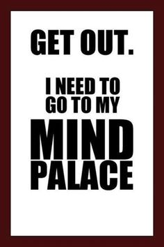 GET OUT I need to go to my Mind Palace Sherlock