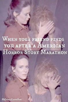 """When your friend finds you after a AHS marathon.
