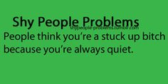 I have a friend who told me she thought this before she actually got to know me lol So much for being shy