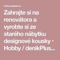 Zahrajte si na renovátora a vyrobte si ze starého nábytku designové kousky • Hobby / denikPlus.cz