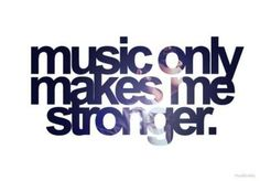 music only makes me stronger