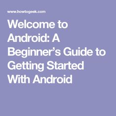 Welcome to Android: A Beginner's Guide to Getting Started With Android