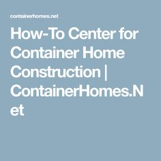 How-To Center for Container Home Construction | ContainerHomes.Net