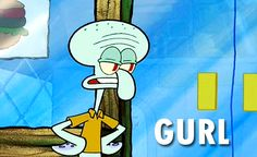And basically be your sassy self because you're Squidward Tentacles... | 29 Reasons You Might Actually Be Squidward