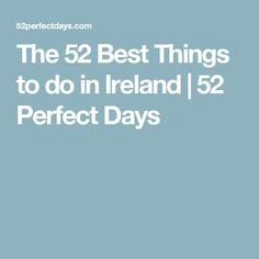 The 52 Best Things to do in Ireland | 52 Perfect Days