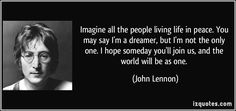 Imagine all the people living life in peace. You may say I'm a dreamer, but I'm not the only one. I hope someday you'll join us, and the world will be as one. - John Lennon
