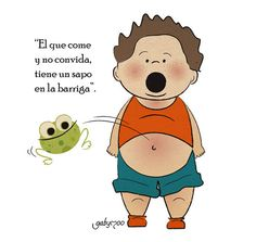 El que come y no convida tiene un sapo en la barriga.  TONS OF CUTE CHILDREN'S SAYINGS IF YOU SEARCH THIS SITE!