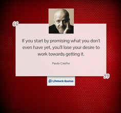 Daily Quote: Don't Start By Promising What You Don't Even Have Yet    If you start by promising what you dont even have yet, youll lose your desire to work towards getting it.