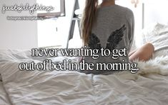I don't think there has ever been a day in my life when I haven't wanted to stay in bed when I woke up lol