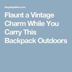 Flaunt a Vintage Charm While You Carry This Backpack Outdoors