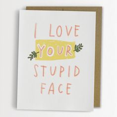 I love your stupid face card from Emily McDowell Studio. Funny Valentines Cards, Funny Birthday Cards, Be My Valentine, Stupid Face, You Stupid, Funny Love Cards, Funny Greeting Cards, Kitsch, Love You