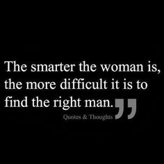 Thank goodness I got smart. I was too young before to understand what kind of man I needed. Thank goodness I matured and found the RIGHT MAN!