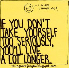 If you don't take yourself too seriously, you'll live a lot longer
