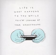 Life is what happens to you while you're looking at your smartphone.