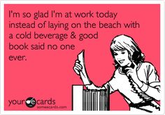 I'm so glad I'm at work today instead of laying on the beach with a cold beverage & good book said no one ever.