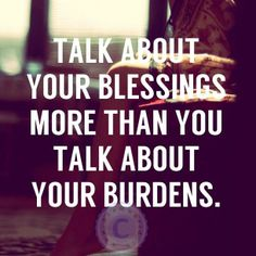 Talk About Your Blessings More Then You Talk About Your Burdens....
