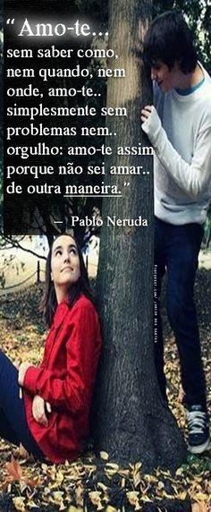 Amo-te sem saber como, nem quando, nem onde, amo-te simplesmente sem problemas nem orgulho: amo-te assim porque não sei amar de outra maneira. Pablo Neruda  https://br.pinterest.com/dossantos0445/o-melhor-de-mim/