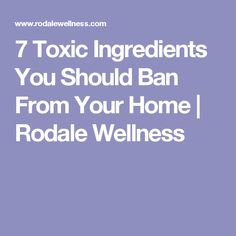 7 Toxic Ingredients You Should Ban From Your Home | Rodale Wellness