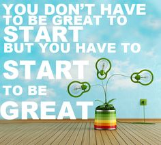 """""""You Don't Have To Be Great To Start , But You Have To Start To Be Great"""" - Zig Ziglar"""