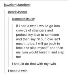 This makes me slightly annoyed because like I get that this is a joke and all but it annoys me because twins aren't like yours they're just like siblings.