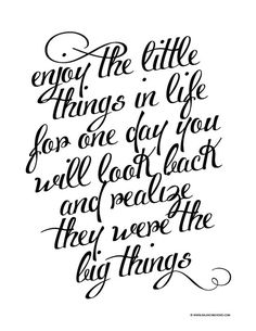 Enjoy the little things, for one day you will look back and realize they were the big things --life quote printable.