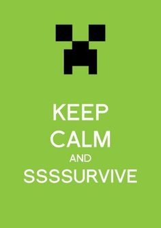 SSSSURVIVE... And Run When You Hear Hissing. #Minecraft #KeepCalm, also wanted to show you a new amazing weight loss product sponsored by Pinterest! It worked for me and I didnt even change my diet! I lost like 16 pounds. Here is where I got it from cutsix.com http://ziggacakedup.com/