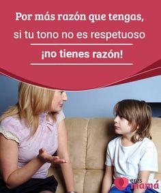 Por más razón que tengas, si tu tono no es respetuoso ¡no tienes razón!   Como padres, queremos que nuestros hijos tengan un tono respetuoso y escuchen lo que decimos. Pero, ¿alguna vez hemos analizado nuestra forma de hablarles?