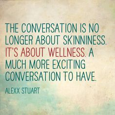 Oh yay - One of my quotes floating about. Thanks Daphne! ... A conversation about wellness is much more exciting.  Thanks, Alexx Stuart.
