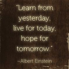 "Quote: ""Learn from yesterday. Live for today. Hope for tomorrow."" Albert Einstein #quotes #genealogy"
