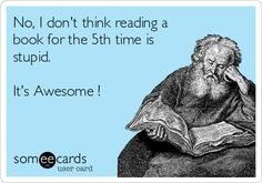 No, I don't think reading a book for the 5th time is stupid. It's Awesome !