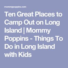 Ten Great Places to Camp Out on Long Island | Mommy Poppins - Things To Do in Long Island with Kids
